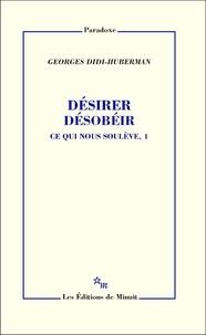 Georges Didi-Huberman - Désirer, désobéir - Tome 1, Ce qui nous soulève.