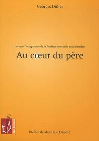 Georges Didier - Au coeur du père - Lorsque l'acceptation de la fonction paternelle nous emmène.