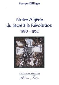 Georges Dillinger - Notre Algérie du sacré à la révolution - 1830-1962.