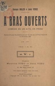 Georges Dolley et Jules Verse - À bras ouverts - Comédie en un acte, en prose, représentée pour la première fois sur la scène du Little Palace, le 12 octobre 1908.