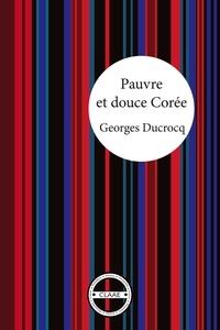 Georges Ducrocq - Pauvre et douce Corée - Le récit tendre d'un français accueilli par des coréens.