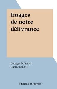 Georges Duhamel et Claude Lepape - Images de notre délivrance.
