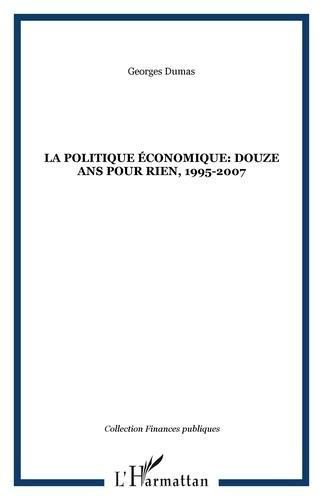 Georges Dumas - La politique économique : douze ans pour rien 1995-2007.