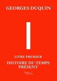 Georges Duquin - I - Livre Premier, Histoire du Temps Présent.