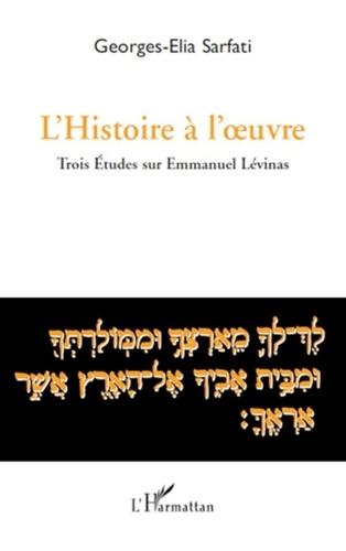 Georges-Elia Sarfati - L'Histoire a l'oeuvre - Trois études sur Emmanuel Lévinas.
