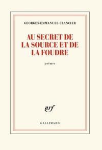 Georges-Emmanuel Clancier - Au secret de la source et de la foudre.