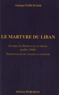 Georges Farchakh - Le martyre du Liban - Guerre de Hezbollah et Israël (juillet 2006) - Témoignages de colère et d'espoir.