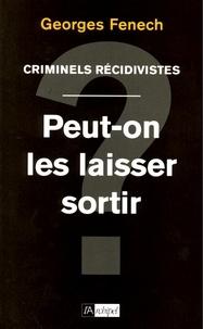 Georges Fenech - Criminels récidivistes : peut-on les laisser sortir ?.