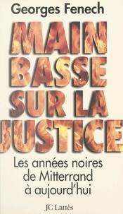 Georges Fenech - Main basse sur la justice - Les années noires, de Mitterrand à aujourd'hui.