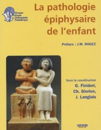 Georges Finidori et Christophe Glorion - La pathologie épiphysaire de l'enfant.