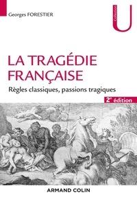 Georges Forestier - La tragédie française - 2e éd. - Règles classiques, passions tragiques.