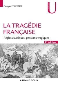 Georges Forestier - La tragédie française - Règles classiques, passions tragiques.