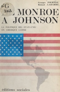 Georges Fournial et Roland Labarre - De Monroë à Johnson - La politique des États-Unis en Amérique Latine.