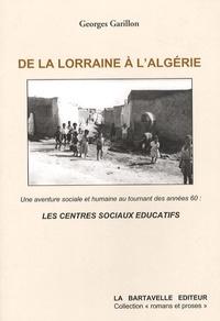 Georges Garillon - De la Lorraine à l'Algérie - Une aventure sociale et humaine au tournant des années soixante : les centres sociaux éducatifs.
