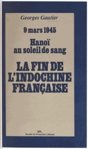 Georges Gautier - La fin de l'Indochine française - 9 mars 1945, Hanoï au soleil de sang.