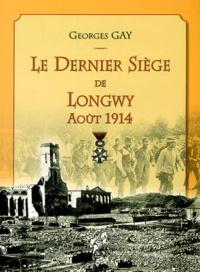 Georges Gay - Le dernier siège de Longwy Août 1914.