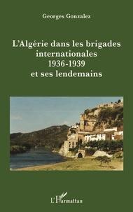 Georges Gonzalez - L'Algérie dans les brigades internationales (1936-1939) et ses lendemains.