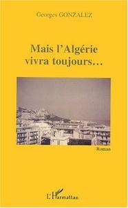 Georges Gonzalez - Mais l'Algérie vivra toujours.