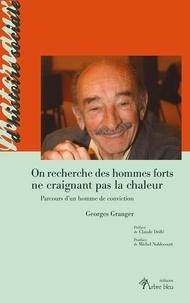 Georges Granger - On recherche des hommes forts ne craignant pas la chaleur - Parcours d'un homme de conviction.