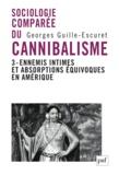 Georges Guille-Escuret - Sociologie comparée du cannibalisme - Tome 3, ennemis intimes et absorptions équivoques en Amérique.