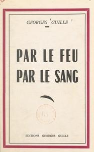 Georges Guille - Par le feu, par le sang.