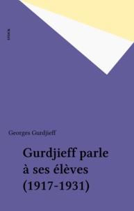Georges Gurdjieff - Gurdjieff parle à ses élèves (1917-1931).