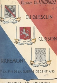Georges Gustave Toudouze - Du Guesclin, Clisson, Richemont et la fin de la Guerre de cent ans.