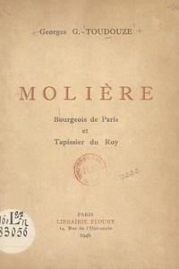 Georges Gustave Toudouze et  Collectif - Molière, bourgeois de Paris et tapissier du Roy.