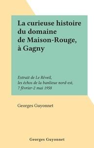Georges Guyonnet - La curieuse histoire du domaine de Maison-Rouge, à Gagny - Extrait de Le Réveil, les échos de la banlieue nord-est, 7 février-2 mai 1958.