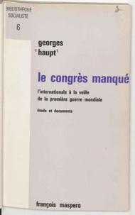 Georges Haupt - Le congrès manqué - L'internationale à la veille de la première guerre mondiale.