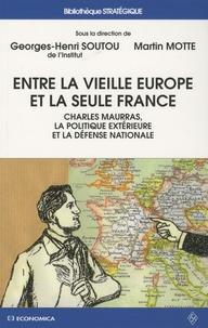 Georges-Henri Soutou et Martin Motte - Entre la vieille Europe et la seule France - Charles Maurras, la politique extérieure et la défense nationale.