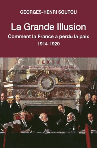 Georges-Henri Soutou - La grande illusion - Quand la France perdait la paix 1914-1920.