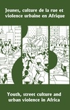 Georges Hérault et Pius Adesanmi - Jeunes, culture de la rue et violence urbaine en Afrique / Youth, Street Culture and Urban Violence in Africa - Actes du symposium international d'Abidjan, 5-7 mai 1997 / Proceedings of the International Symposium held in Abidjan, 5-7 May, 1997.