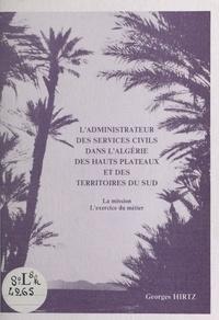 Georges Hirtz - L'administrateur des services civils dans l'Algérie des hauts plateaux et des territoires du Sud - La mission, l'exercice du métier.