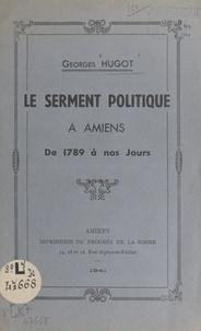 Georges Hugot - Le serment politique à Amiens de 1789 à nos jours.