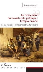 Au croisement du travail et du politique : l'emploi salarié- Le cas français : mutations et transformations - Georges Jourdam |