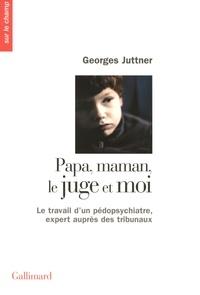 Georges Juttner - Papa, maman, le juge et moi - Le travail d'un pédopsychiatre, expert auprès des tribunaux.