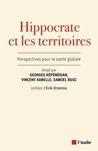 Georges Képénékian et Vincent Aubelle - Hippocrate et les territoires - Perspectives pour la santé globale.