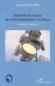Georges Kibong A Mira - Régulation du marché des télécommunications en Afrique - L'exemple du Cameroun.