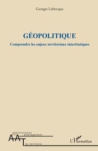 Georges Labrecque - Géopolitique - Comprendre les enjeux territoriaux interétatiques.