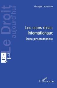 Georges Labrecque - Les cours d'eau internationaux - Etude jurisprudentielle.