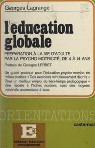 Georges Lagrange et Georges Lerbet - L'éducation globale - La préparation à la vie d'adulte par la psychomotricité de 4 à 14 ans.