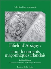 Georges Lamoine - Fifield d'Assigny : cinq documents maçonniques irlandais 1741-1744 - Edition bilingue français-anglais.