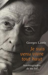 Georges Lauris - Je suis venu vivre tout haut - Autobiographie de ma foi.