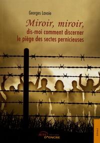 Miroir, miroir, dis-moi comment discerner le piège des sectes pernicieuses - Georges Lavoie  