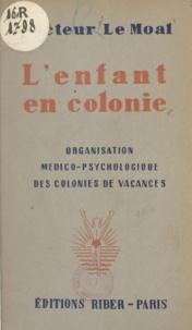 Georges Le Moal - L'enfant en colonie - Organisation médico-psychologique des colonies de vacances.