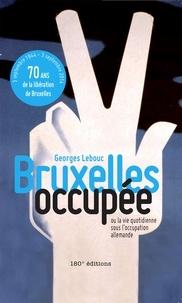 Georges Lebouc - Bruxelles occupée - Ou la vie quotidienne sous l'occupation allemande.