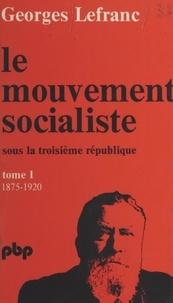 Georges Lefranc - Le mouvement socialiste sous la Troisième République (1). De 1875 à 1919.