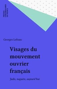 Georges Lefranc - Visages du mouvement ouvrier français - Jadis, naguère, aujourd'hui.