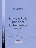 Georges Lenotre et  Ligaran - La vie à Paris pendant la Révolution - 1789-1793.